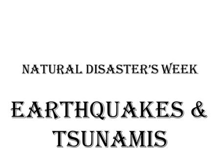 Natural Disaster's Week Earthquakes & tsunamis.