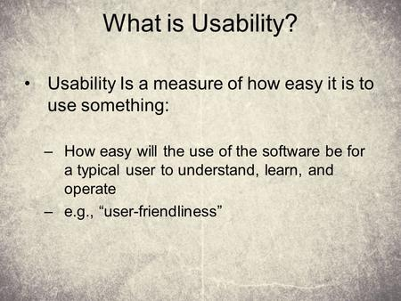 What is Usability? Usability Is a measure of how easy it is to use something: –How easy will the use of the software be for a typical user to understand,
