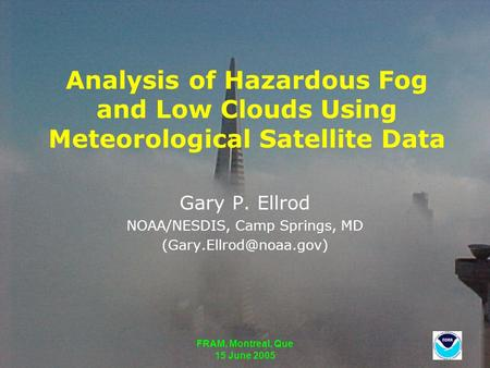FRAM, Montreal, Que 15 June 2005 Analysis of Hazardous Fog and Low Clouds Using Meteorological Satellite Data Gary P. Ellrod NOAA/NESDIS, Camp Springs,