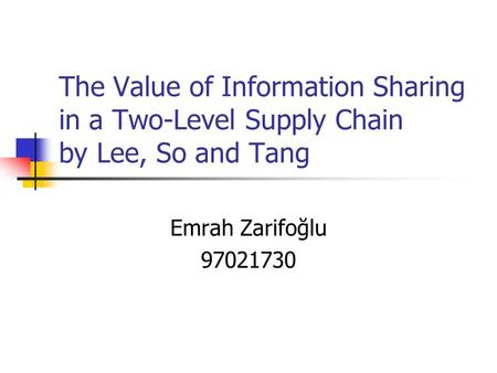 The Value of Information Sharing in a Two-Level Supply Chain by Lee, So and Tang Emrah Zarifoğlu 97021730.