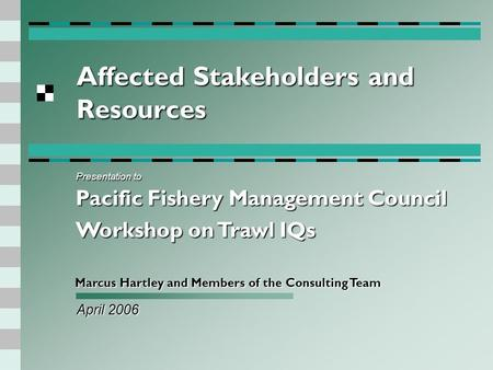 Affected Stakeholders and Resources April 2006 Marcus Hartley and Members of the Consulting Team Presentation to Pacific Fishery Management Council Workshop.
