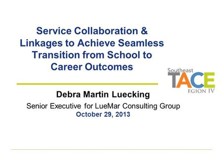 Service Collaboration & Linkages to Achieve Seamless Transition from School to Career Outcomes Debra Martin Luecking Senior Executive for LueMar Consulting.