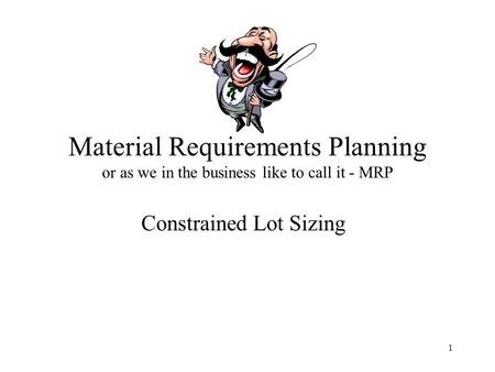 1 Material Requirements Planning or as we in the business like to call it - MRP Constrained Lot Sizing.