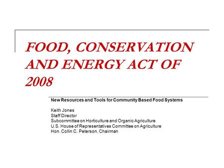 FOOD, CONSERVATION AND ENERGY ACT OF 2008 New Resources and Tools for Community Based Food Systems Keith Jones Staff Director Subcommittee on Horticulture.