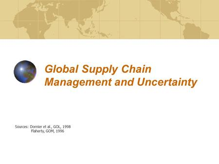 Global Supply Chain Management and Uncertainty Sources: Dornier et al., GOL, 1998 Flaherty, GOM, 1996.