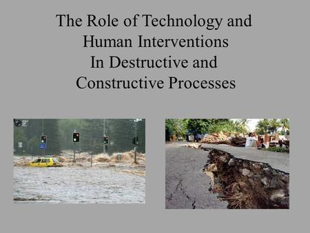 The Role of Technology and Human Interventions In Destructive and Constructive Processes.