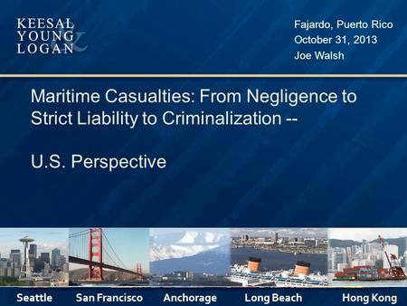 Maritime Casualties: From Negligence to Strict Liability to Criminalization -- U.S. Perspective Fajardo, Puerto Rico October 31, 2013 Joe Walsh Seattle.