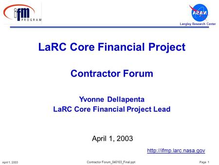 Page 1 April 1, 2003 Langley Research Center Contractor Forum_040103_Final.ppt LaRC Core Financial Project Contractor Forum Yvonne Dellapenta LaRC Core.