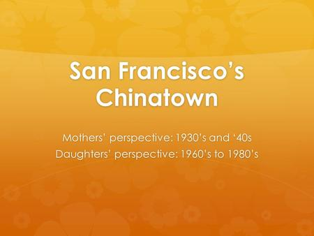 San Francisco's Chinatown Mothers' perspective: 1930's and '40s Daughters' perspective: 1960's to 1980's.