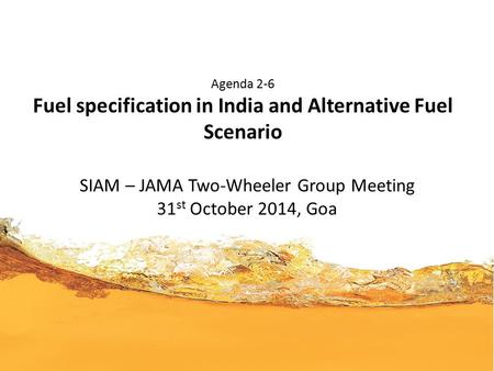 Agenda 2-6 Fuel specification in India and Alternative Fuel Scenario SIAM – JAMA Two-Wheeler Group Meeting 31 st October 2014, Goa.