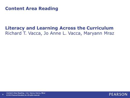 Content Area Reading, 11e Vacca, Vacca, Mraz © 2014 Pearson Education, Inc. All rights reserved. 0 Content Area Reading Literacy and Learning Across the.