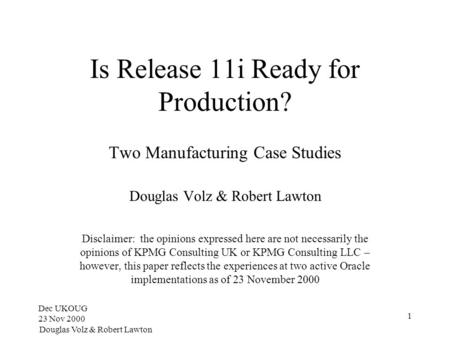 Dec UKOUG 23 Nov 2000 Douglas Volz & Robert Lawton 1 Is Release 11i Ready for Production? Two Manufacturing Case Studies Douglas Volz & Robert Lawton Disclaimer: