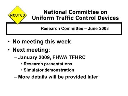 Research Committee – June 2008 No meeting this week Next meeting: –January 2009, FHWA TFHRC Research presentations Simulator demonstration –More details.