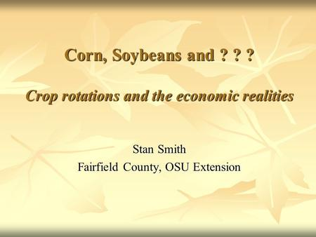Corn, Soybeans and ? ? ? Crop rotations and the economic realities Stan Smith Fairfield County, OSU Extension.