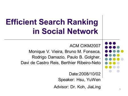 1 Efficient Search Ranking in Social Network ACM CIKM2007 Monique V. Vieira, Bruno M. Fonseca, Rodrigo Damazio, Paulo B. Golgher, Davi de Castro Reis,