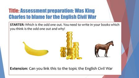 Title: Assessment preparation: Was King Charles to blame for the English Civil War STARTER: Which is the odd one out. You need to write in your books which.