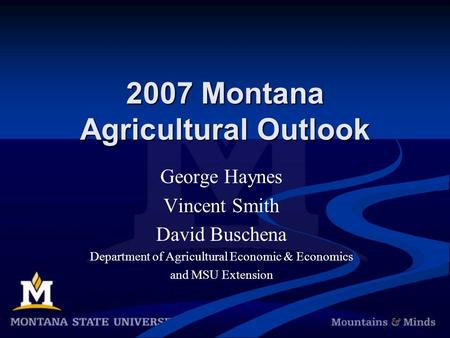 2007 Montana Agricultural Outlook George Haynes Vincent Smith David Buschena Department of Agricultural Economic & Economics and MSU Extension.