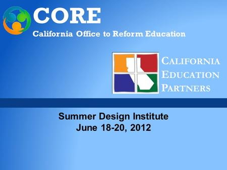 CORE California Office to Reform Education C ALIFORNIA E DUCATION P ARTNERS Summer Design Institute June 18-20, 2012.