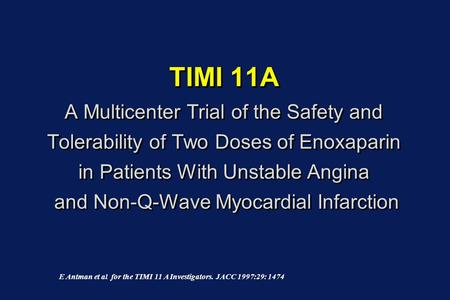 TIMI 11A A Multicenter Trial of the Safety and Tolerability of Two Doses of Enoxaparin in Patients With Unstable Angina and Non-Q-Wave Myocardial Infarction.