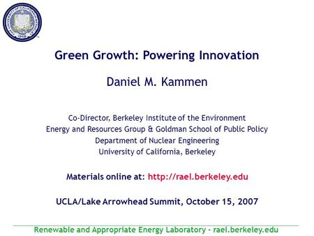 Renewable and Appropriate Energy Laboratory - rael.berkeley.edu Green Growth: Powering Innovation Daniel M. Kammen Co-Director, Berkeley Institute of the.