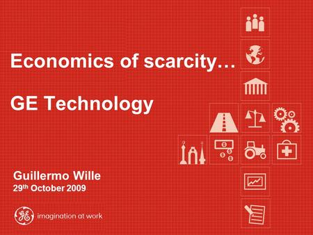 Guillermo Wille 29 th October 2009 GE Technology Economics of scarcity…
