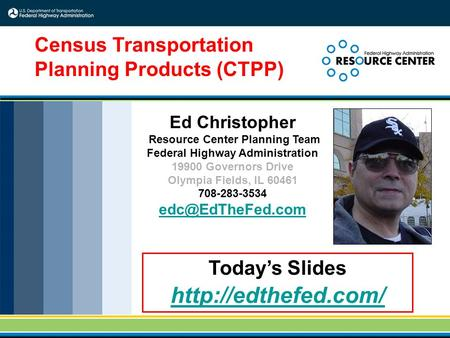 1 Today's Slides  Census Transportation Planning Products (CTPP) Ed Christopher Resource Center Planning Team Federal Highway Administration.