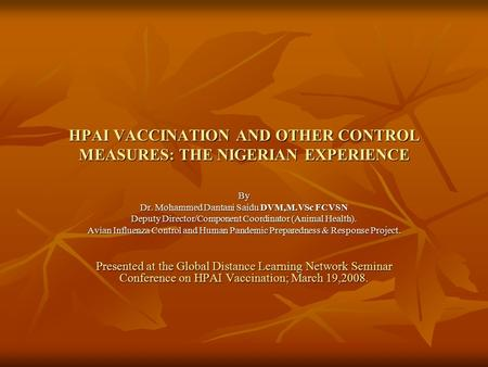 HPAI VACCINATION AND OTHER CONTROL MEASURES: THE NIGERIAN EXPERIENCE By Dr. Mohammed Dantani Saidu DVM,M.VSc FCVSN Deputy Director/Component Coordinator.