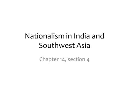 Nationalism in India and Southwest Asia Chapter 14, section 4.