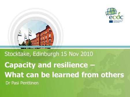 Stocktake, Edinburgh 15 Nov 2010 Capacity and resilience – What can be learned from others Dr Pasi Penttinen.