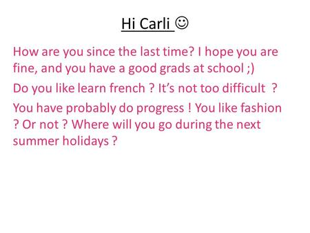 Hi Carli How are you since the last time? I hope you are fine, and you have a good grads at school ;) Do you like learn french ? It's not too difficult.