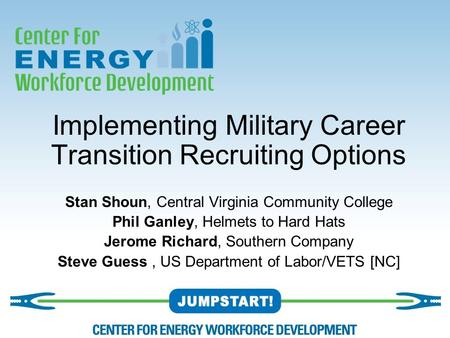Implementing Military Career Transition Recruiting Options Stan Shoun, Central Virginia Community College Phil Ganley, Helmets to Hard Hats Jerome Richard,