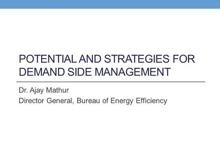 POTENTIAL AND STRATEGIES FOR DEMAND SIDE MANAGEMENT Dr. Ajay Mathur Director General, Bureau of Energy Efficiency.