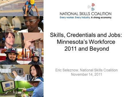 Skills, Credentials and Jobs: Minnesota's Workforce 2011 and Beyond Eric Seleznow, National Skills Coalition November 14, 2011.