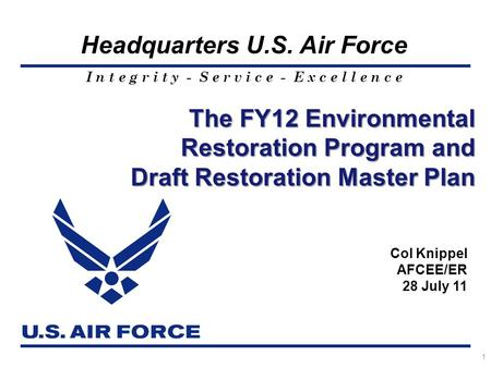 I n t e g r i t y - S e r v i c e - E x c e l l e n c e Headquarters U.S. Air Force 1 The FY12 Environmental Restoration Program and Draft Restoration.