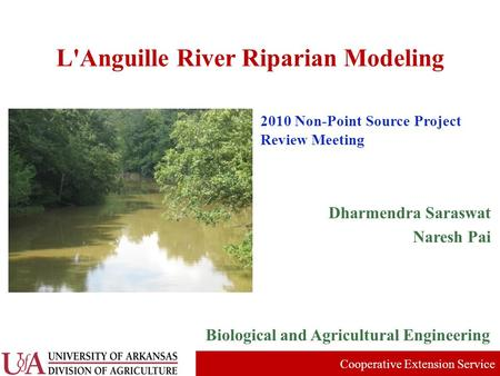 L'Anguille River Riparian Modeling Biological and Agricultural Engineering 2010 Non-Point Source Project Review Meeting Cooperative Extension Service Dharmendra.