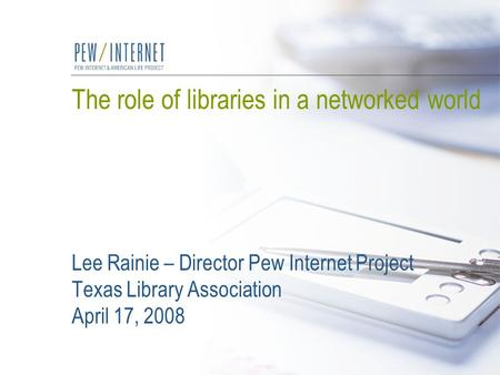 The role of libraries in a networked world Lee Rainie – Director Pew Internet Project Texas Library Association April 17, 2008.