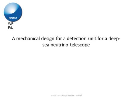 WP F/L A mechanical design for a detection unit for a deep- sea neutrino telescope VLVnT11 - Edward Berbee - Nikhef.