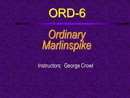 ORD-6 OrdinaryMarlinspike Instructors: George Crowl.