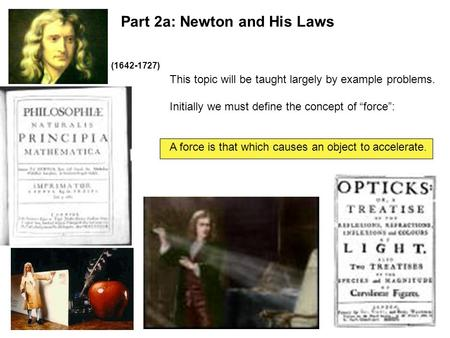 "Part 2a: Newton and His Laws This topic will be taught largely by example problems. Initially we must define the concept of ""force"": A force is that which."