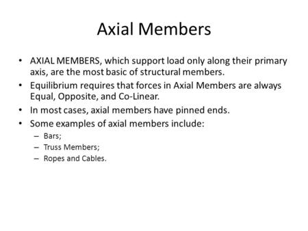 Axial Members AXIAL MEMBERS, which support load only along their primary axis, are the most basic of structural members. Equilibrium requires that forces.
