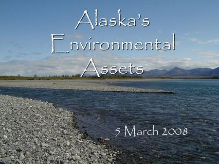 Alaska's Environmental Assets 5 March 2008. Overview Economic importance – today – of healthy Alaska ecosystems Environmental assets and ecosystem services.