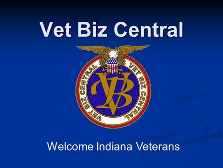Vet Biz Central Welcome Indiana Veterans. VetBizCentral Funded by the Small Business Administration, Office of Veteran Business Development Funded by.
