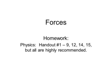 Forces Homework: Physics: Handout #1 – 9, 12, 14, 15, but all are highly recommended.