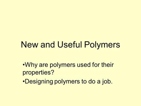 New and Useful Polymers Why are polymers used for their properties? Designing polymers to do a job.