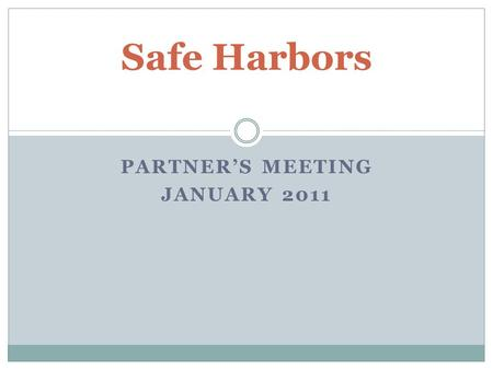 PARTNER'S MEETING JANUARY 2011 Safe Harbors. Agenda Welcome, introductions, agenda review Review of Safe Harbors restructure and next steps Safe Harbors.