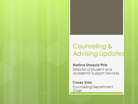Counseling & Advising Updates Melissa Shaquid Pirie Director of Student and Academic Support Services Casey Sims Counseling Department Chair.