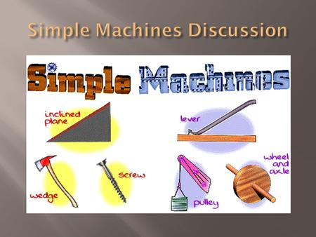  A simple machine has few or no moving parts.  Simple machines make work easier.  With or without a simple machine the work is the same.  Also when.