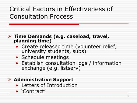 1 Critical Factors in Effectiveness of Consultation Process  Time Demands (e.g. caseload, travel, planning time) Create released time (volunteer relief,