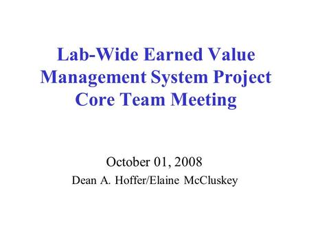 Lab-Wide Earned Value Management System Project Core Team Meeting October 01, 2008 Dean A. Hoffer/Elaine McCluskey.
