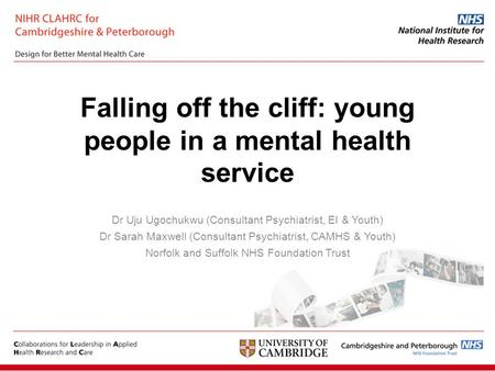 Falling off the cliff: young people in a mental health service Dr Uju Ugochukwu (Consultant Psychiatrist, EI & Youth) Dr Sarah Maxwell (Consultant Psychiatrist,
